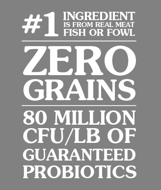 ZERO GRAINS, #1 INGREDIENT IS REAL MEAT, FISH OR FOWL, GUARANTEED PROBIOTICS