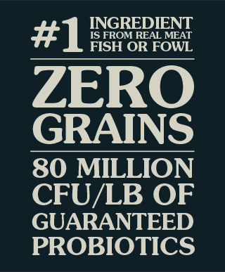 ZERO GRAINS | #1 INGREDIENT IS FROM REAL MEAT, FISH OR FOWL | SPECIES-SPECIFIC PROBIOTICS