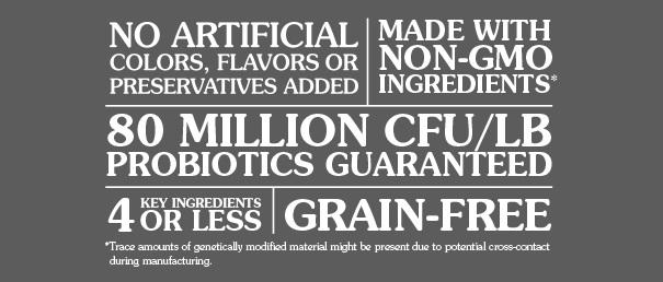 4 KEY INGREDIENTS OR LESS, MADE WITH NON-GMO INGREDIENTS, 80 MILLION CFU/LB PROBIOTICS GUARANTEED,GRAIN-FREE, NO ARTIFICIAL COLORS, FLAVORS OR PRESERVATIVES